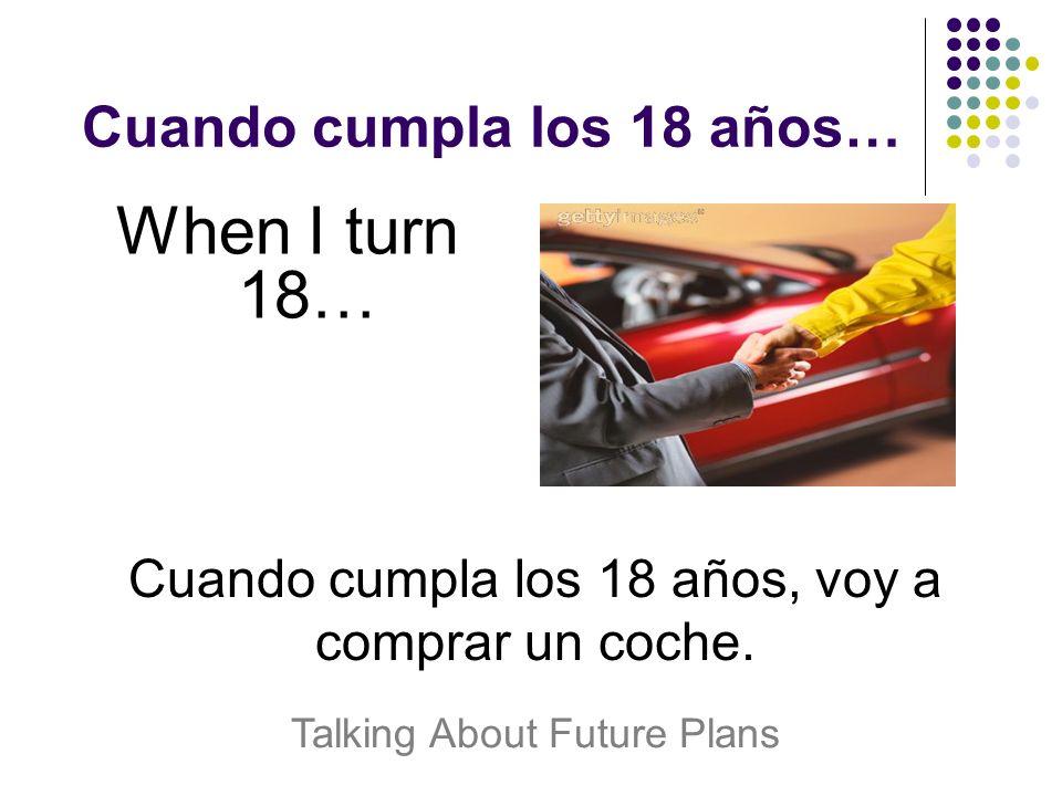 Cuando cumpla los 18 años… When I turn 18… Cuando cumpla los 18 años, voy a comprar un coche.