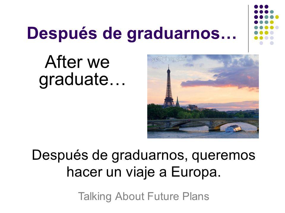 Después de graduarnos… After we graduate… Después de graduarnos, queremos hacer un viaje a Europa.