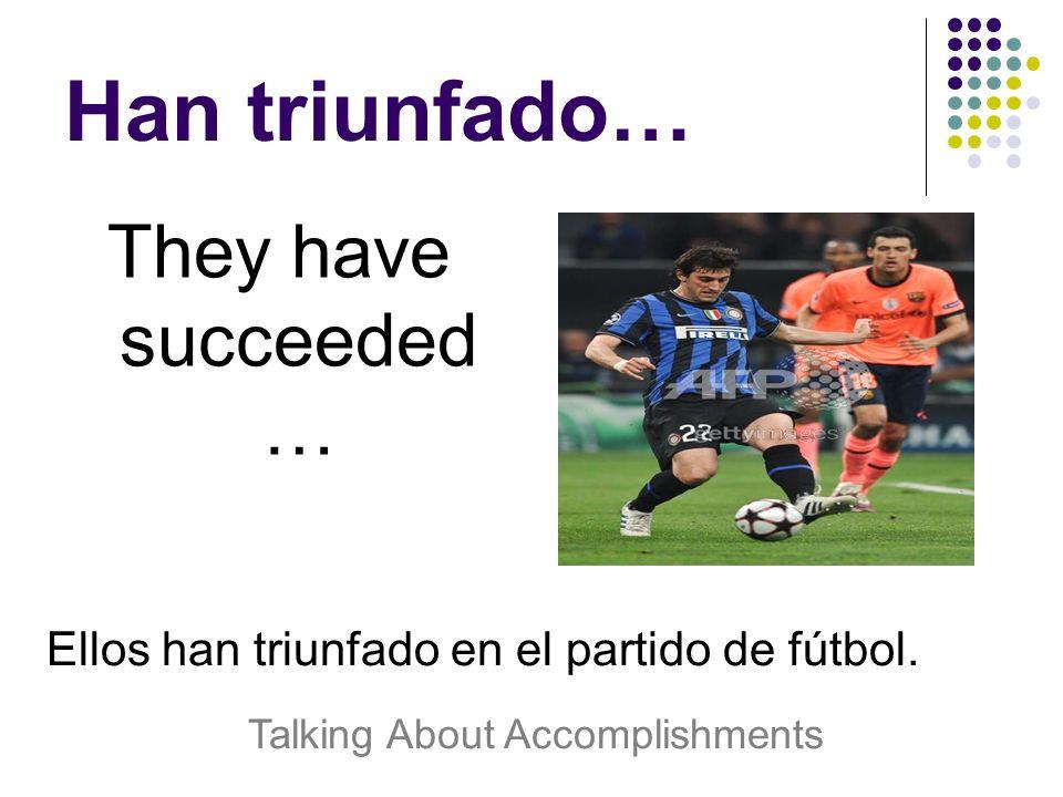 Han triunfado… They have succeeded … Ellos han triunfado en el partido de fútbol.