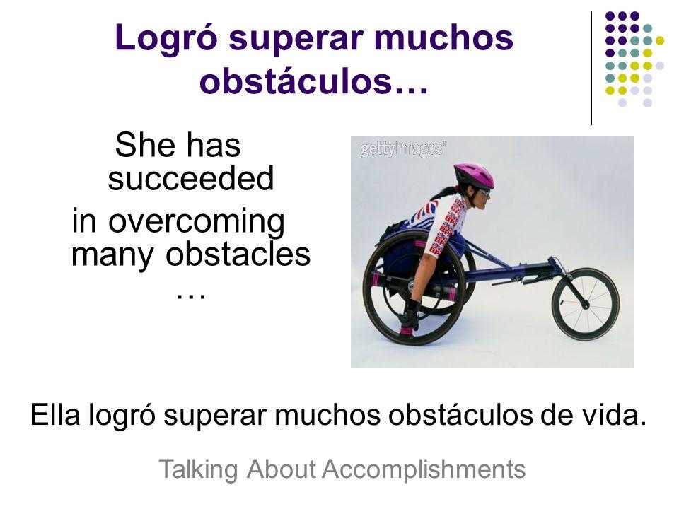 Logró superar muchos obstáculos… She has succeeded in overcoming many obstacles … Ella logró superar muchos obstáculos de vida.