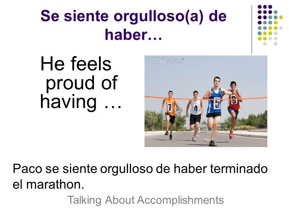 Se siente orgulloso(a) de haber… He feels proud of having … Paco se siente orgulloso de haber terminado el marathon.