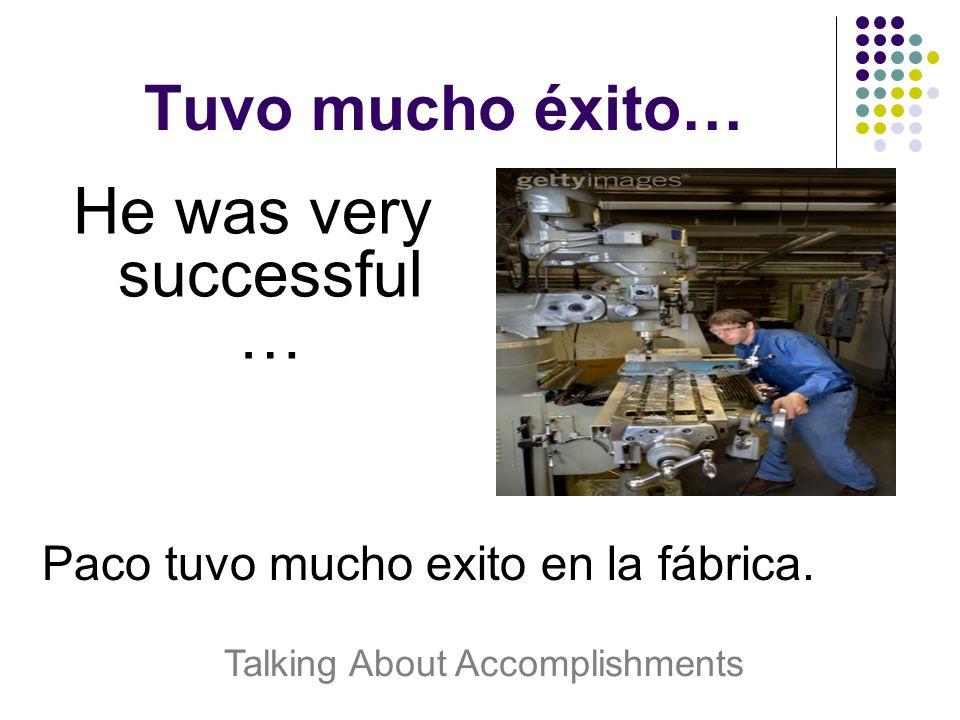 Tuvo mucho éxito… He was very successful … Paco tuvo mucho exito en la fábrica.