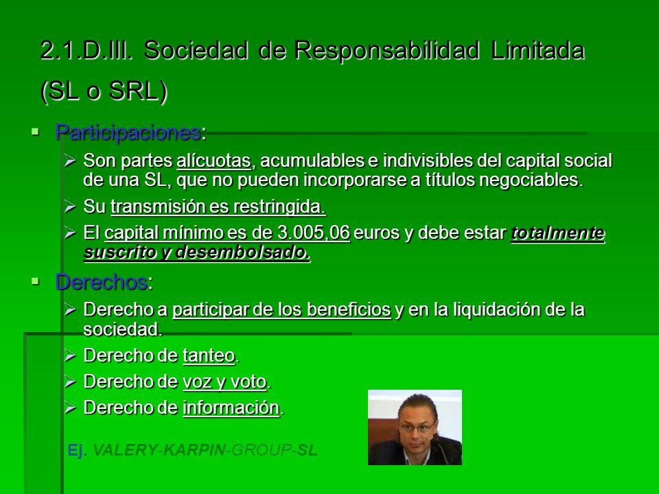 2.1.D.III. Sociedad de Responsabilidad Limitada (SL o SRL) Características: Características: El número de socios es uno (unipersonal) o más. El número