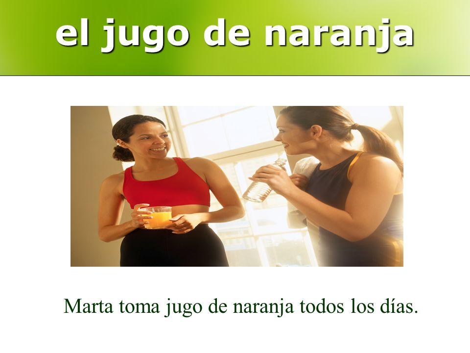 el jugo de naranja Marta toma jugo de naranja todos los días.