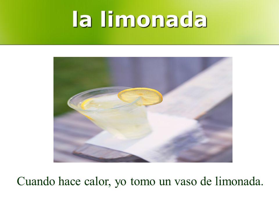 la limonada Cuando hace calor, yo tomo un vaso de limonada.