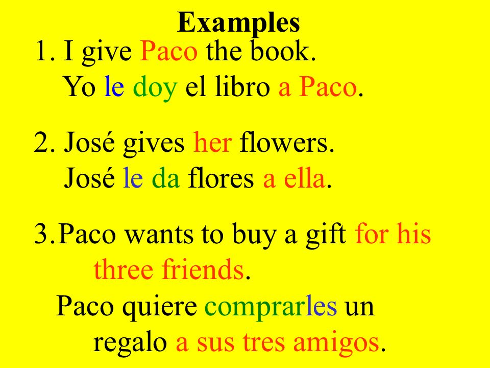 1. I give Paco the book. Yo le doy el libro a Paco. 2. José gives her flowers. José le da flores a ella. 3.Paco wants to buy a gift for his three frie
