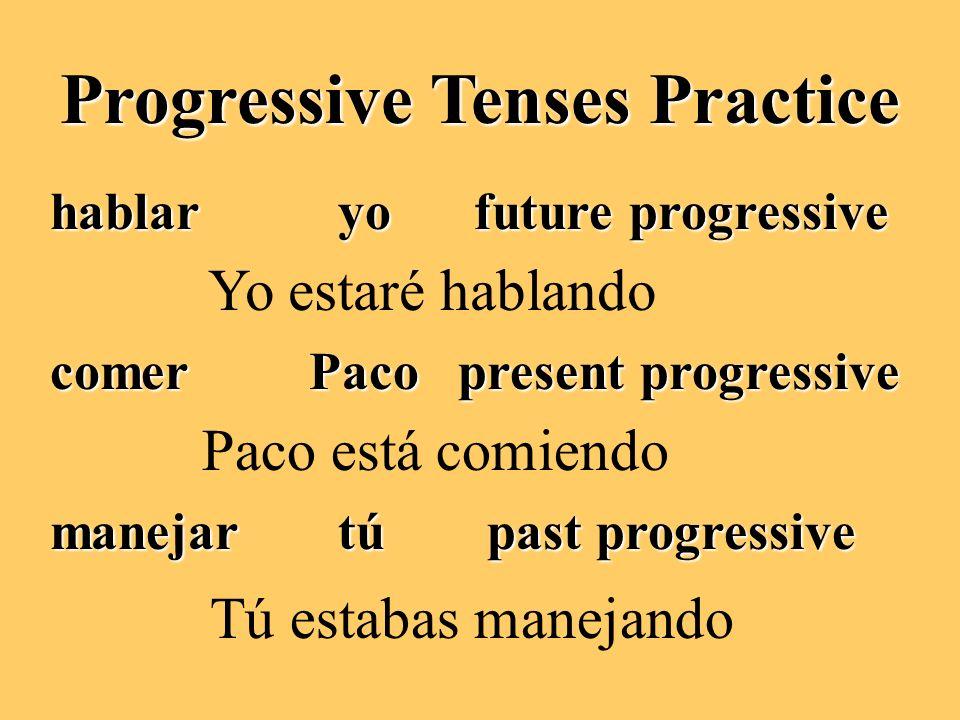 Progressive Tenses Practice hablaryo future progressive comer Paco present progressive manejartú past progressive Yo estaré hablando Paco está comiendo Tú estabas manejando