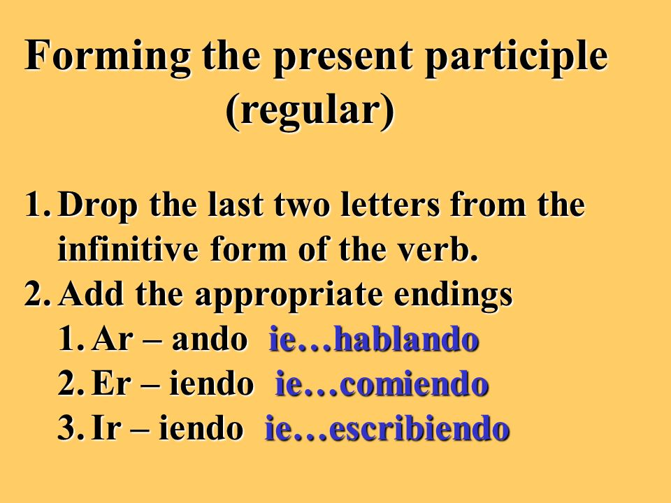 Forming the present participle (regular) 1.Drop the last two letters from the infinitive form of the verb.