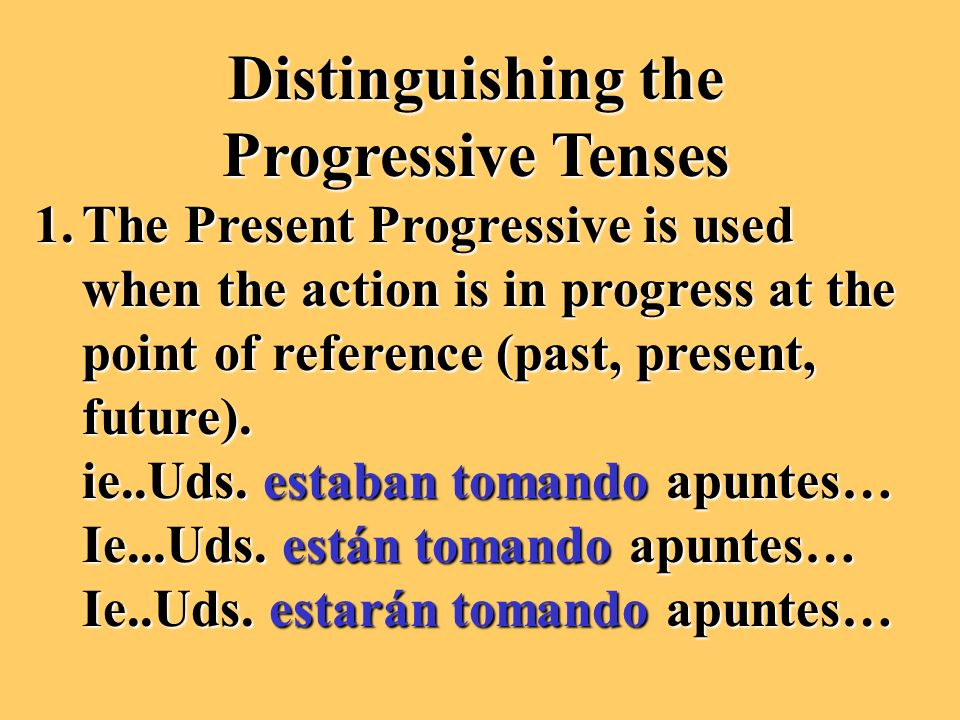 Distinguishing the Progressive Tenses 1.The Present Progressive is used when the action is in progress at the point of reference (past, present, future).
