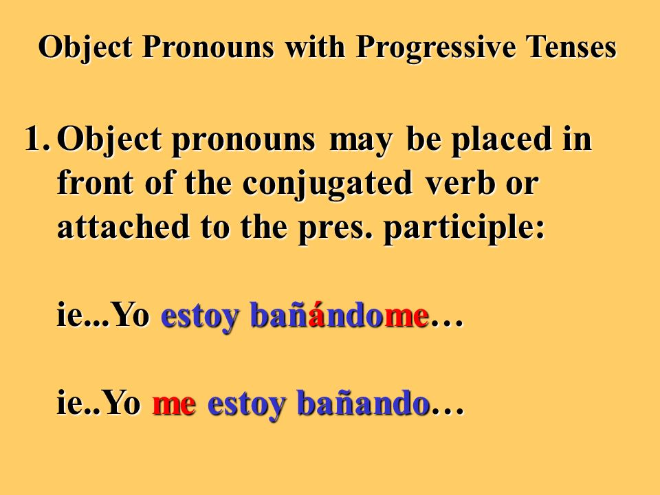 Object Pronouns with Progressive Tenses 1.Object pronouns may be placed in front of the conjugated verb or attached to the pres.