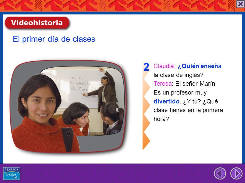 Claudia: ¿Quién enseña la clase de inglés? Teresa: El señor Marín. Es un profesor muy divertido. ¿Y tú? ¿Qué clase tienes en la primera hora? 2 El pri