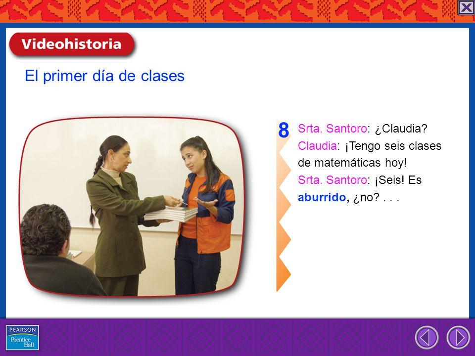 Srta. Santoro: ¿Claudia? Claudia: ¡Tengo seis clases de matemáticas hoy! Srta. Santoro: ¡Seis! Es aburrido, ¿no?... 8 El primer día de clases