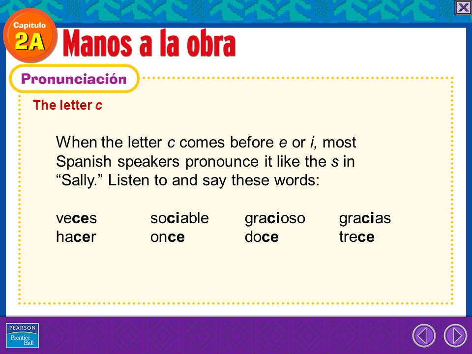 The letter c When the letter c comes before e or i, most Spanish speakers pronounce it like the s in Sally. Listen to and say these words: veces socia
