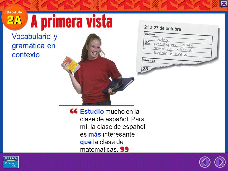 Estudio mucho en la clase de español. Para mí, la clase de español es más interesante que la clase de matemáticas. Vocabulario y gramática en contexto