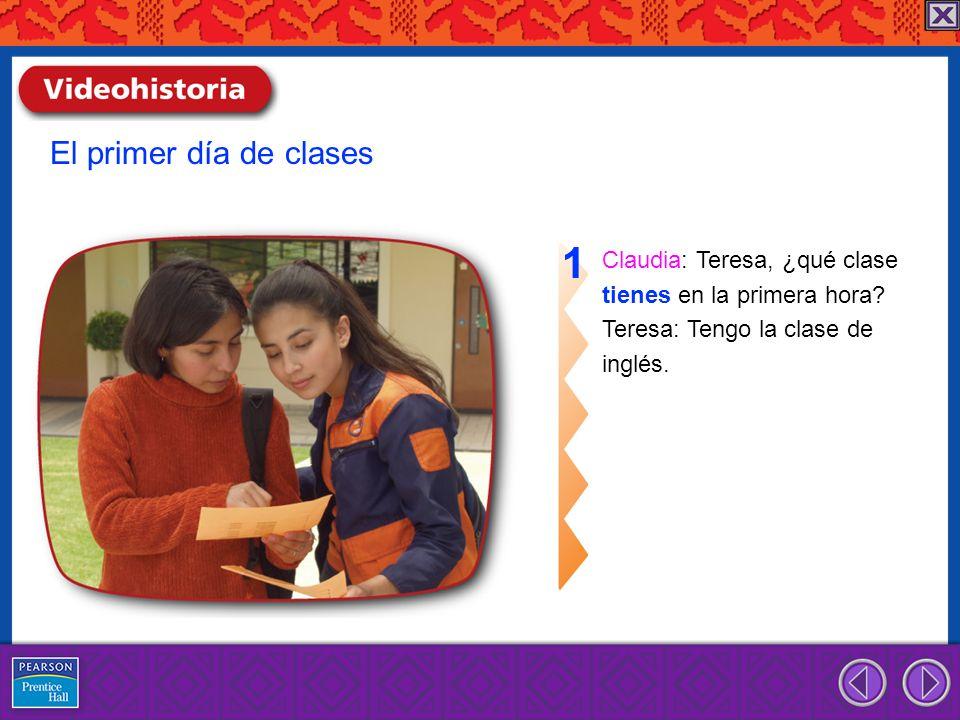 El primer día de clases Claudia: Teresa, ¿qué clase tienes en la primera hora? Teresa: Tengo la clase de inglés. 1
