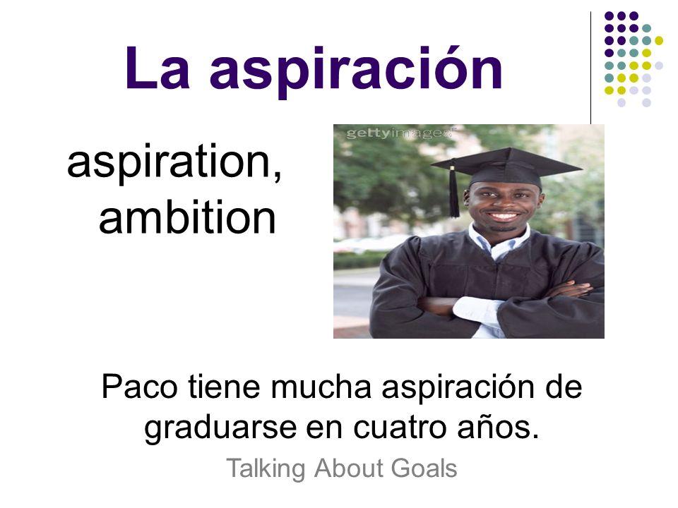 La aspiración aspiration, ambition Paco tiene mucha aspiración de graduarse en cuatro años. Talking About Goals