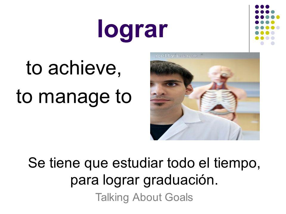 lograr to achieve, to manage to Se tiene que estudiar todo el tiempo, para lograr graduación. Talking About Goals