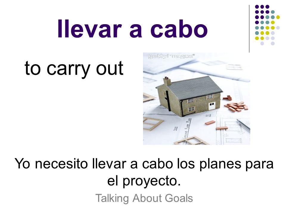 llevar a cabo to carry out Yo necesito llevar a cabo los planes para el proyecto. Talking About Goals