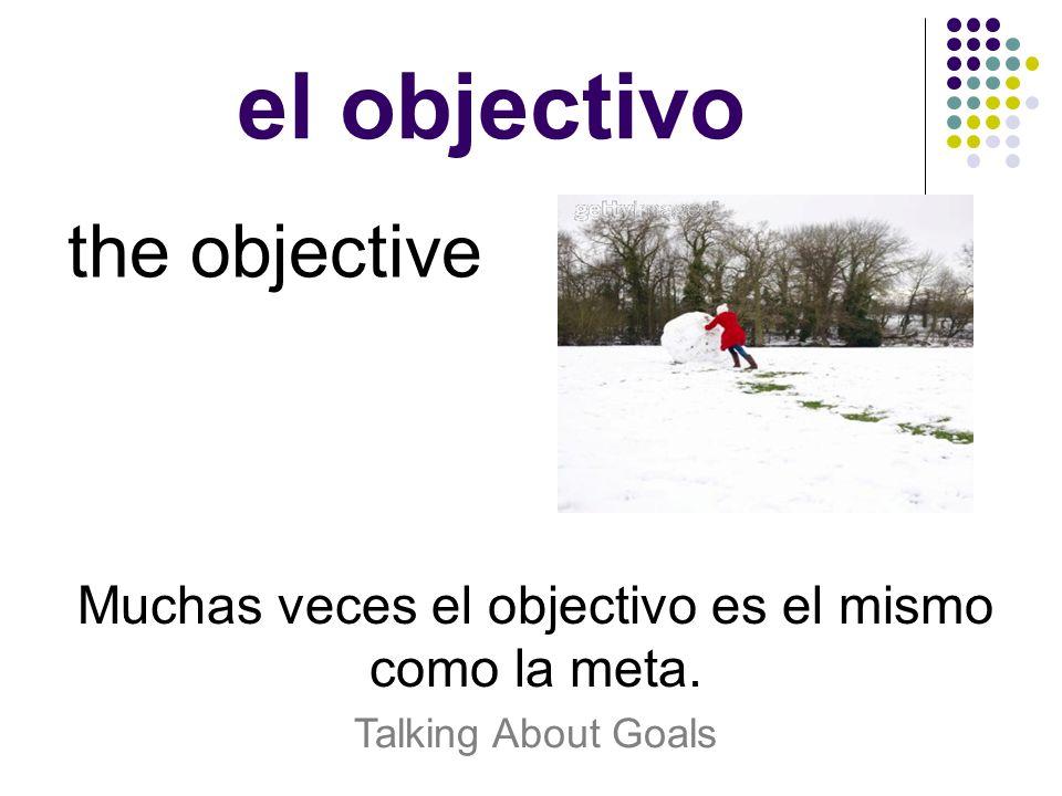 el objectivo the objective Muchas veces el objectivo es el mismo como la meta. Talking About Goals