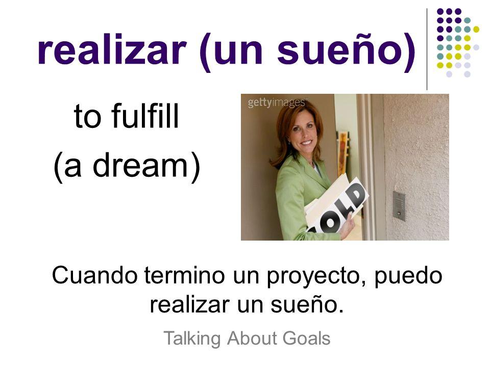 realizar (un sueño) to fulfill (a dream) Cuando termino un proyecto, puedo realizar un sueño. Talking About Goals