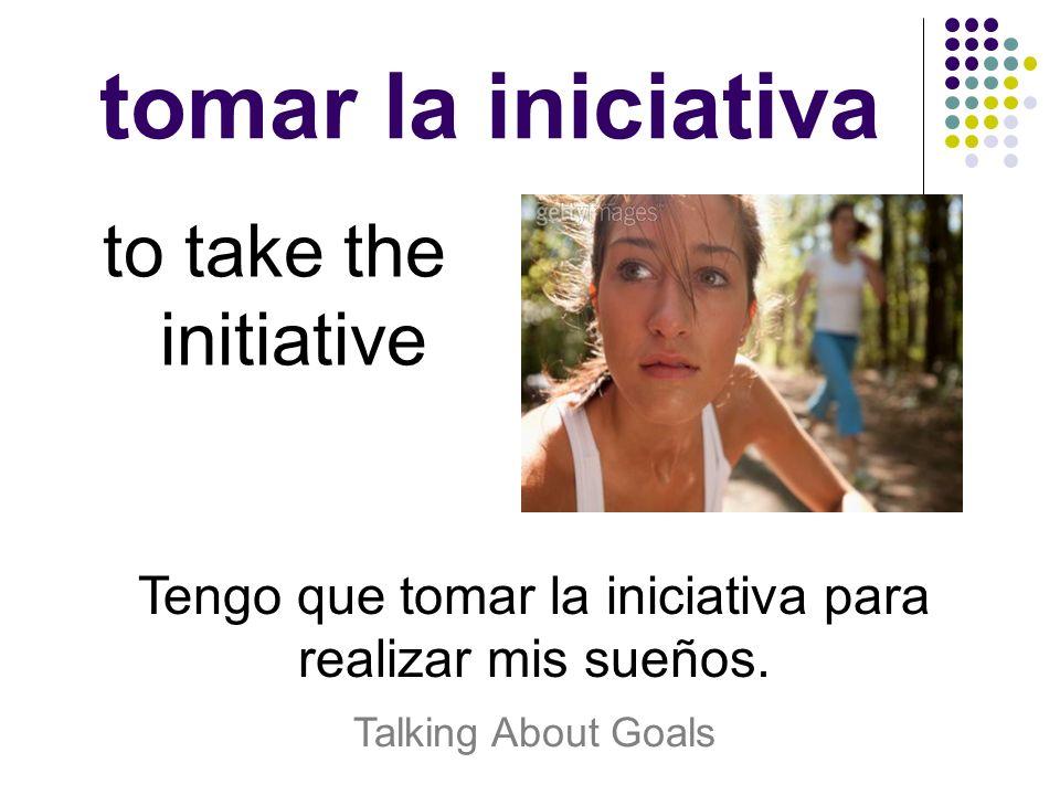tomar la iniciativa to take the initiative Tengo que tomar la iniciativa para realizar mis sueños. Talking About Goals