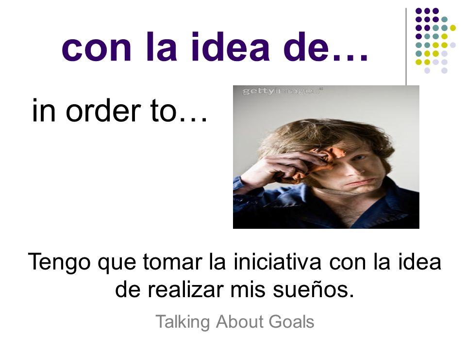 con la idea de… in order to… Tengo que tomar la iniciativa con la idea de realizar mis sueños. Talking About Goals