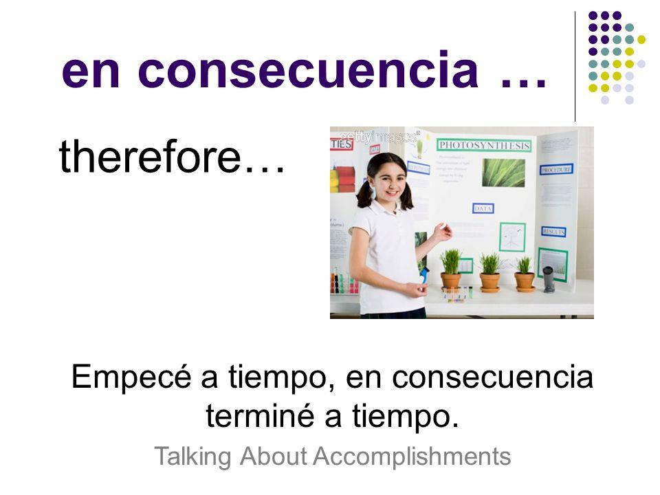 en consecuencia … therefore… Empecé a tiempo, en consecuencia terminé a tiempo. Talking About Accomplishments