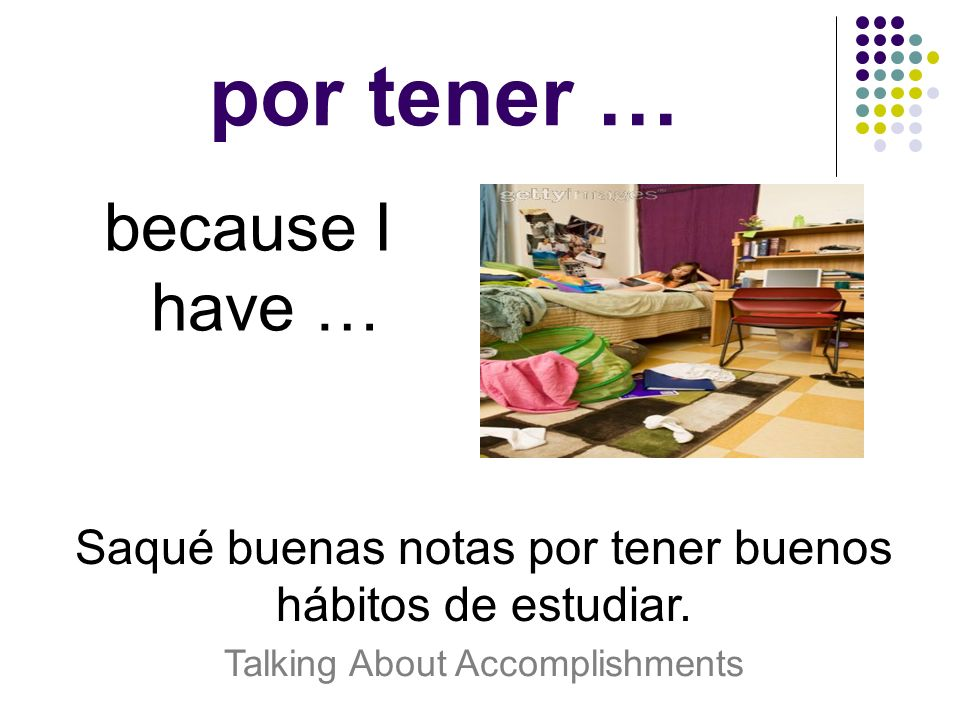 por tener … because I have … Saqué buenas notas por tener buenos hábitos de estudiar. Talking About Accomplishments
