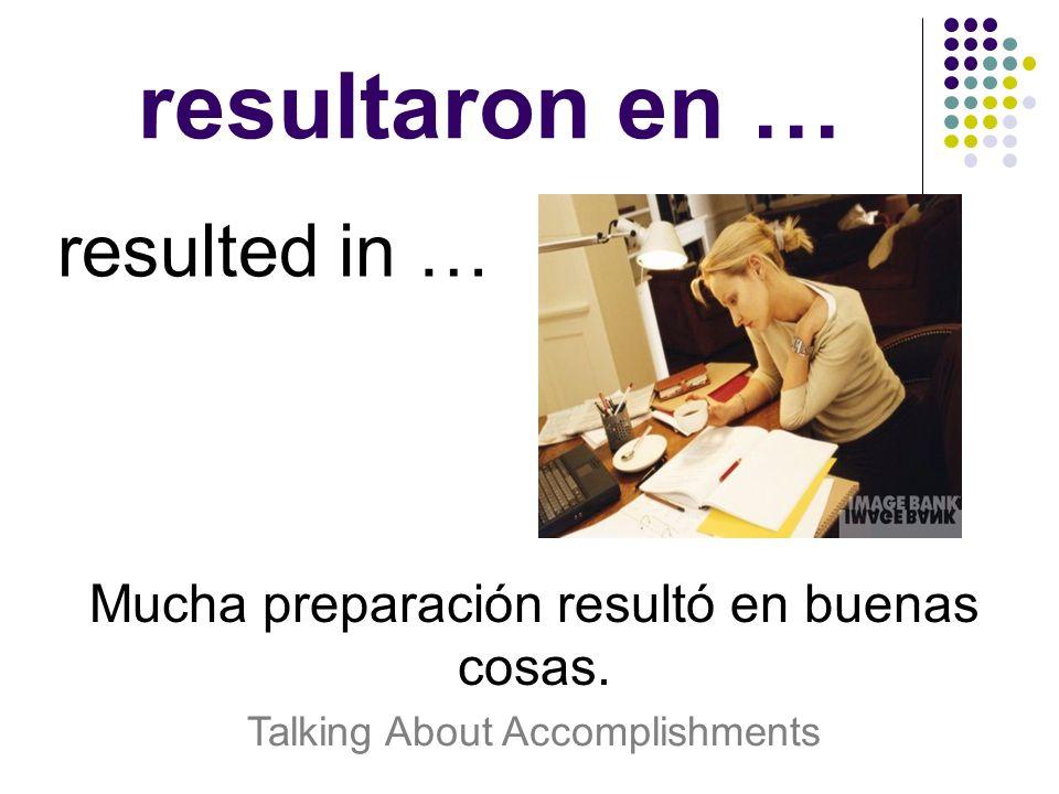 resultaron en … resulted in … Mucha preparación resultó en buenas cosas. Talking About Accomplishments