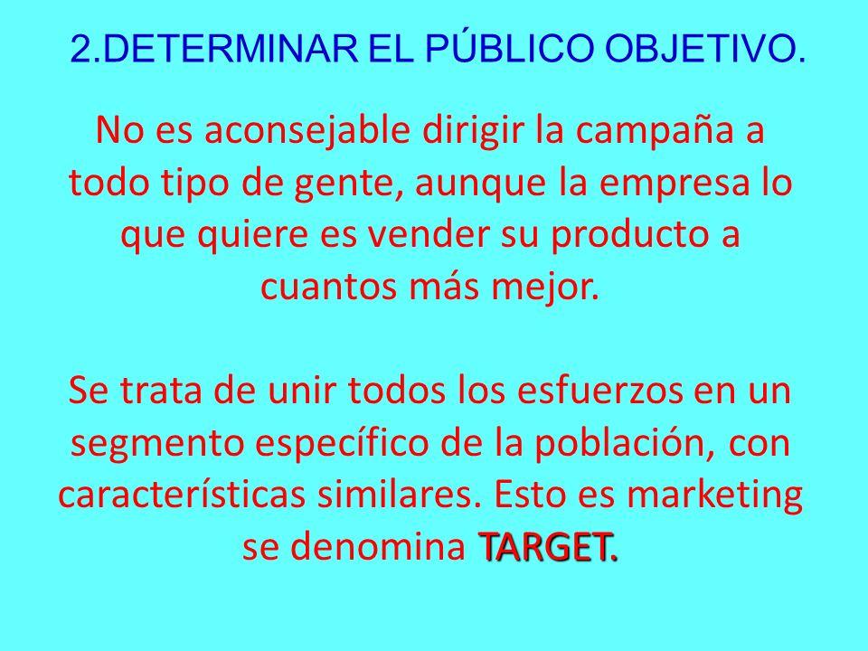 2.DETERMINAR EL PÚBLICO OBJETIVO. No es aconsejable dirigir la campaña a todo tipo de gente, aunque la empresa lo que quiere es vender su producto a c