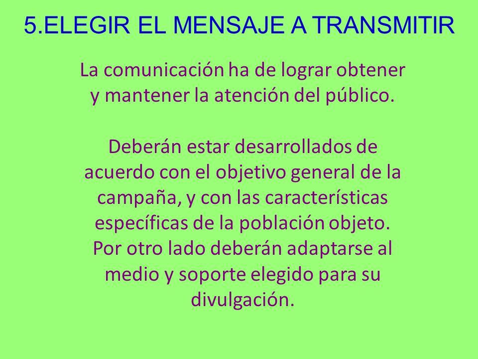 5.ELEGIR EL MENSAJE A TRANSMITIR La comunicación ha de lograr obtener y mantener la atención del público. Deberán estar desarrollados de acuerdo con e