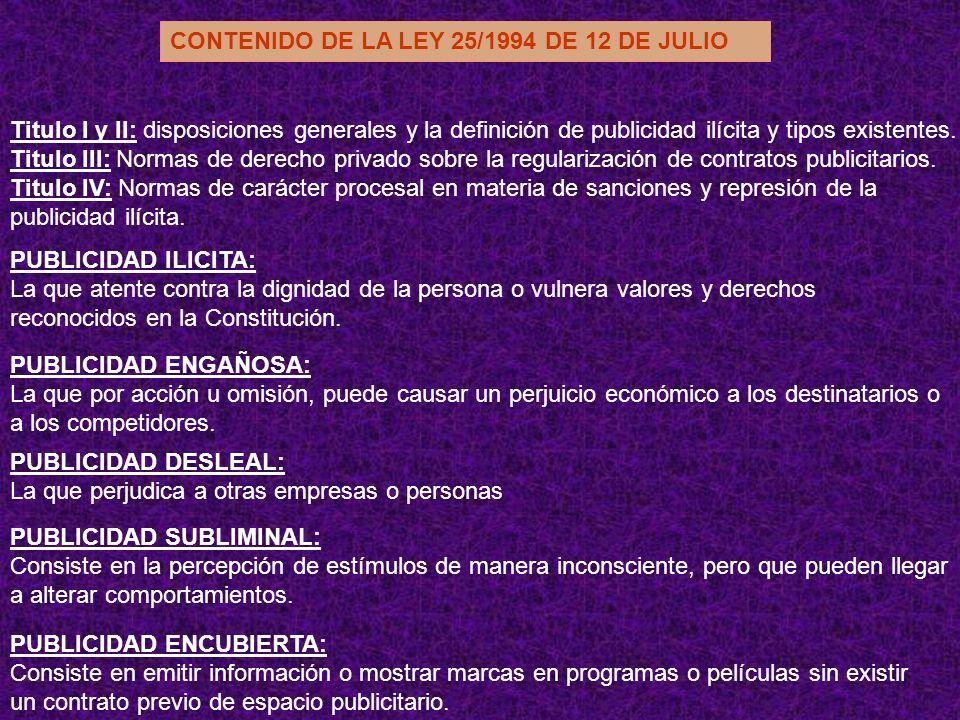 CONTENIDO DE LA LEY 25/1994 DE 12 DE JULIO Titulo I y II: disposiciones generales y la definición de publicidad ilícita y tipos existentes. Titulo III