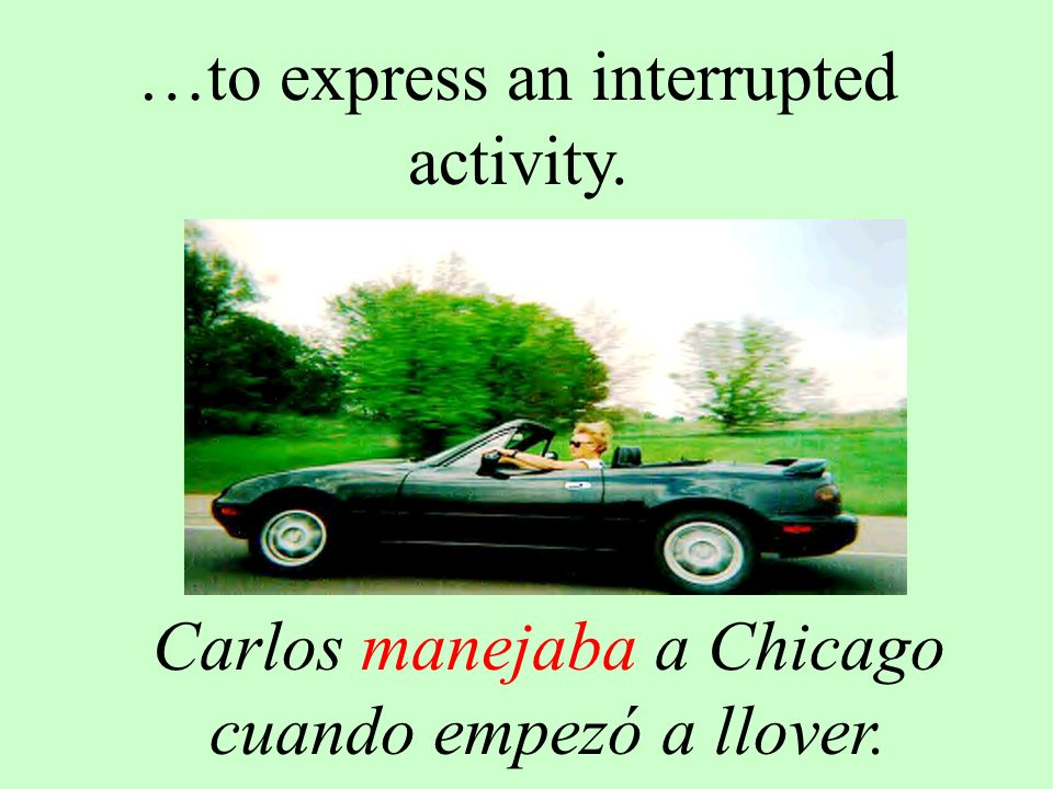 …to express an interrupted activity. Carlos manejaba a Chicago cuando empezó a llover.