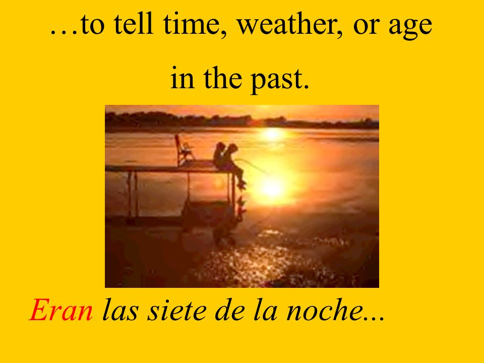 …to tell time, weather, or age in the past. Eran las siete de la noche...