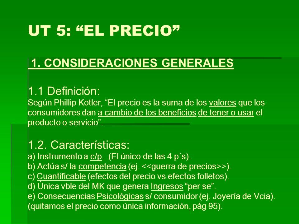 UT 5: EL PRECIO 1. CONSIDERACIONES GENERALES 1.1 Definición: Según Phillip Kotler, El precio es la suma de los valores que los consumidores dan a camb