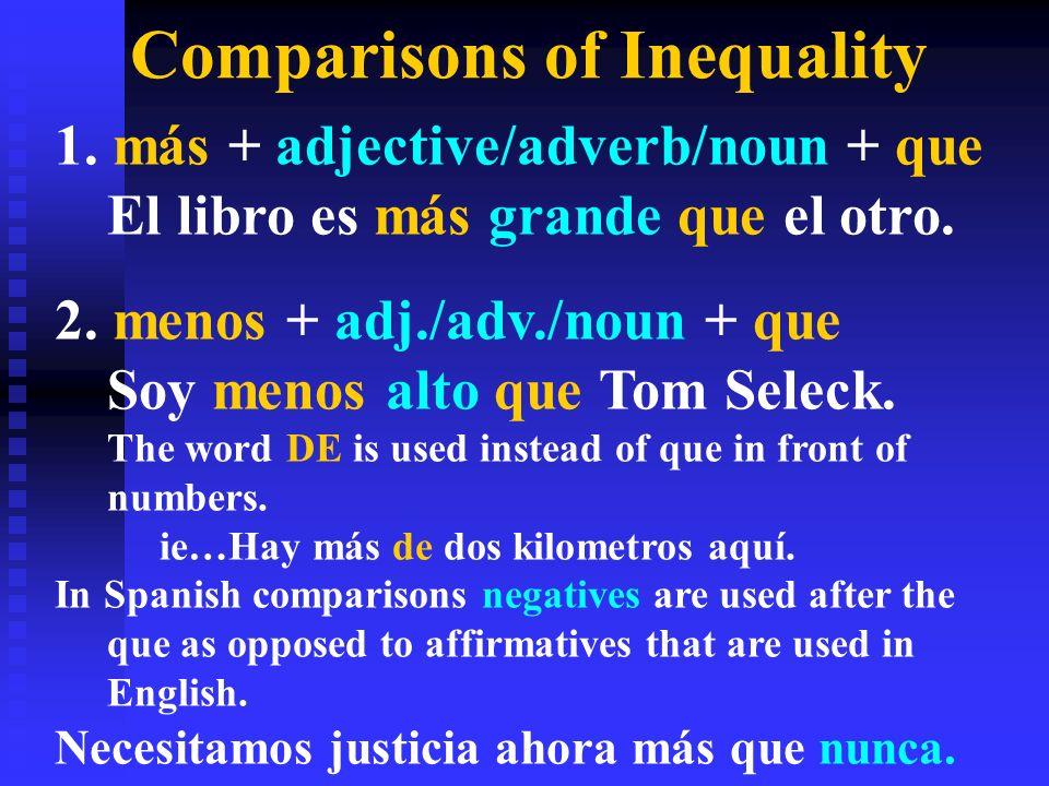 Comparisons of Inequality 1. más + adjective/adverb/noun + que El libro es más grande que el otro. 2. menos + adj./adv./noun + que Soy menos alto que