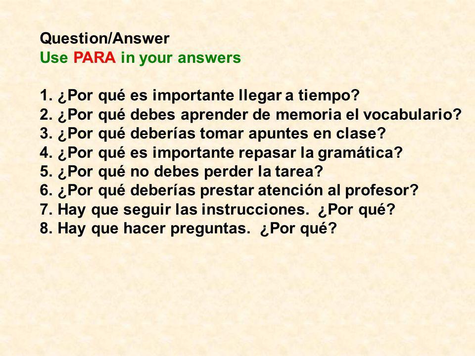 Question/Answer Use PARA in your answers 1.¿Por qué es importante llegar a tiempo? 2.¿Por qué debes aprender de memoria el vocabulario? 3.¿Por qué deb