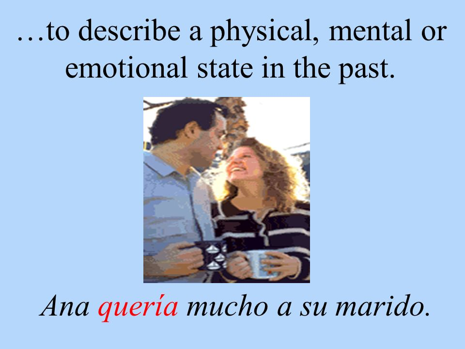 …to describe a physical, mental or emotional state in the past. Ana quería mucho a su marido.