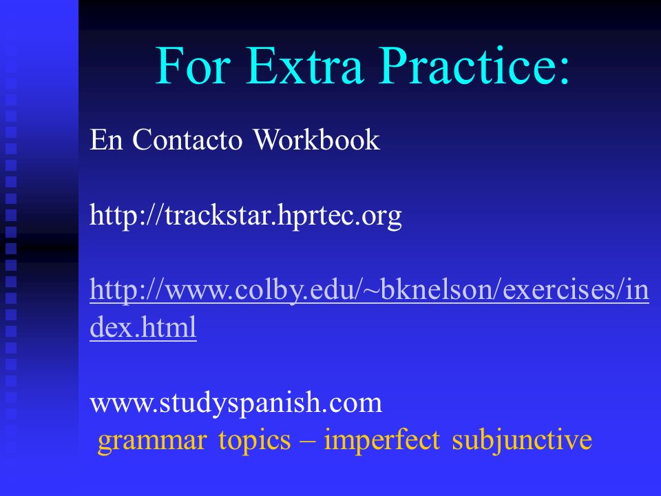 For Extra Practice: En Contacto Workbook http://trackstar.hprtec.org http://www.colby.edu/~bknelson/exercises/in dex.html www.studyspanish.com grammar topics – imperfect subjunctive
