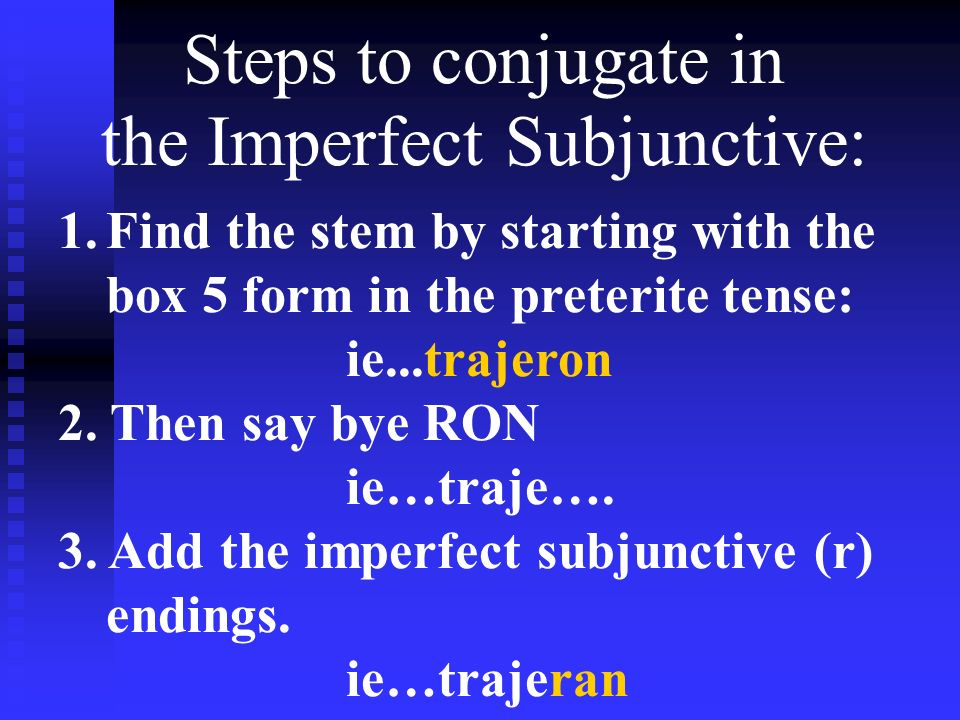 Steps to conjugate in the Imperfect Subjunctive: 1.Find the stem by starting with the box 5 form in the preterite tense: ie...trajeron 2. Then say bye