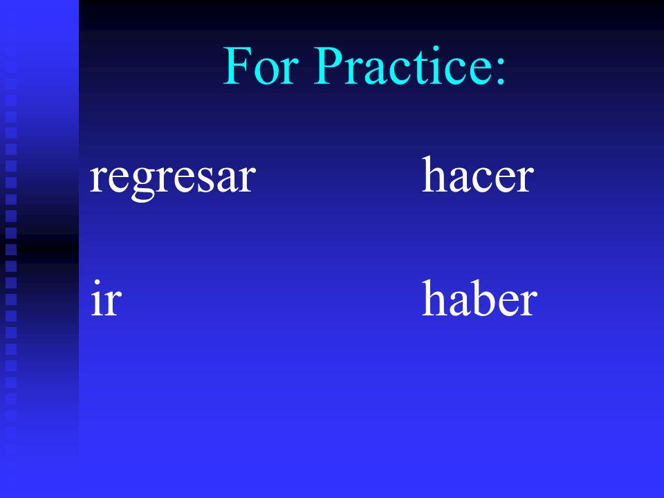 regresarhacer irhaber For Practice:regresieraregresiéramos regresieras--------- regresieraregrsieranhicierahiciéramoshicieras---------- hicierahicieran fuerafuéramosfueras fuerafueranhubierahubiéramoshubieras----------- hubierahubieran