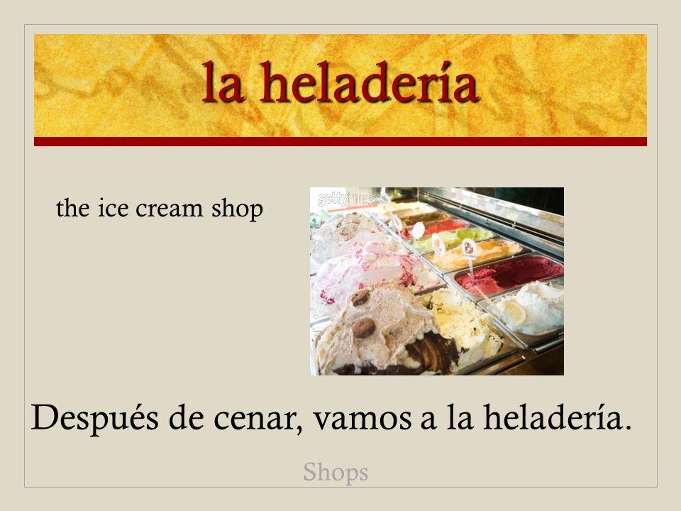 la heladería Después de cenar, vamos a la heladería. Shops the ice cream shop