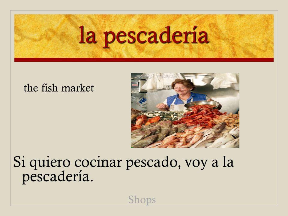 la pescadería Si quiero cocinar pescado, voy a la pescadería. Shops the fish market