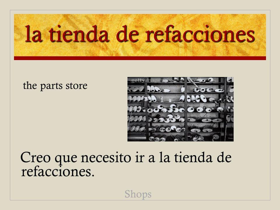 la tienda de refacciones Creo que necesito ir a la tienda de refacciones. Shops the parts store