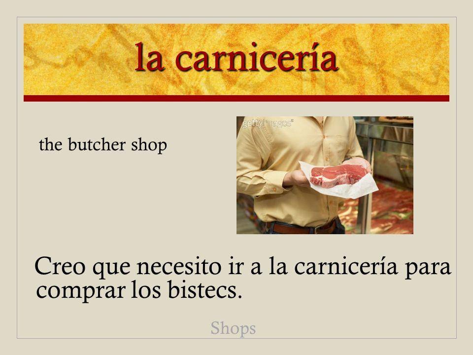 la carnicería Creo que necesito ir a la carnicería para comprar los bistecs. Shops the butcher shop