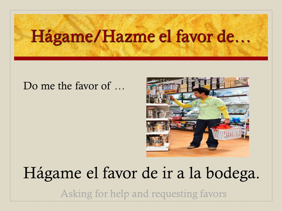 Hágame/Hazme el favor de… Hágame el favor de ir a la bodega. Asking for help and requesting favors Do me the favor of …
