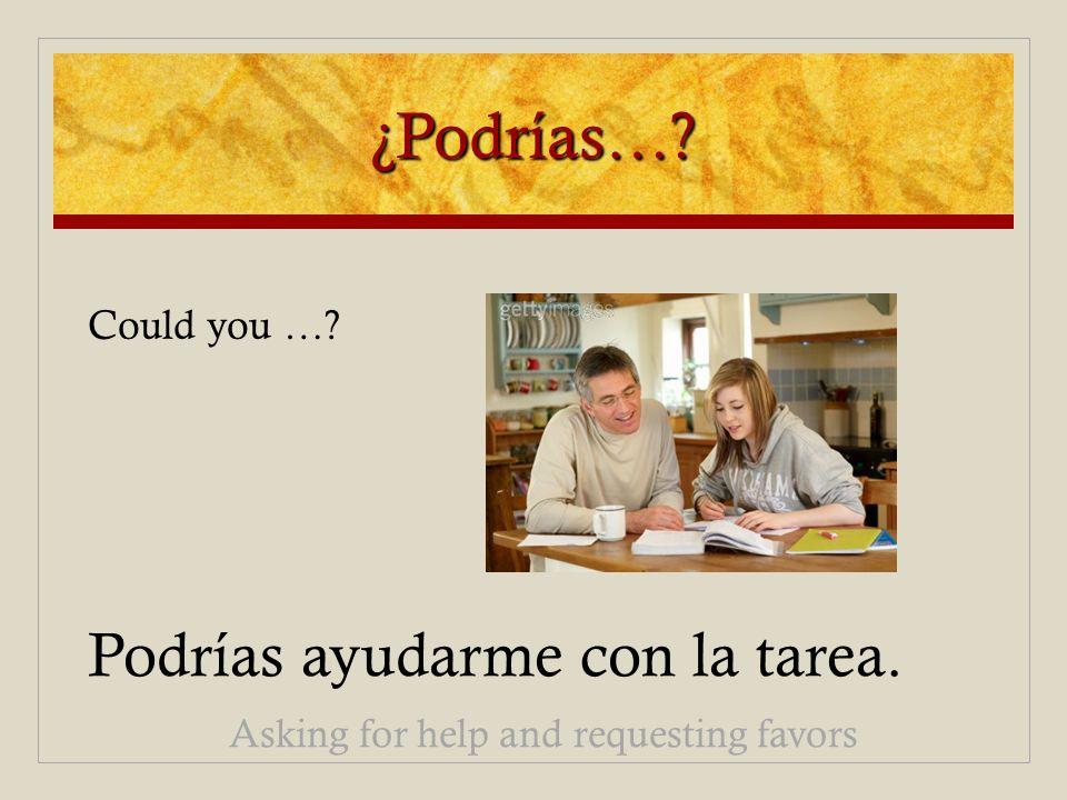 ¿Podrías…? Podrías ayudarme con la tarea. Asking for help and requesting favors Could you …?