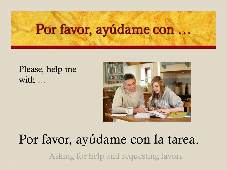 Por favor, ayúdame con … Por favor, ayúdame con la tarea. Asking for help and requesting favors Please, help me with …