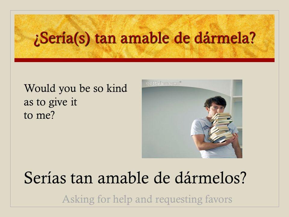 ¿Sería(s) tan amable de dármela? Serías tan amable de dármelos? Asking for help and requesting favors Would you be so kind as to give it to me?