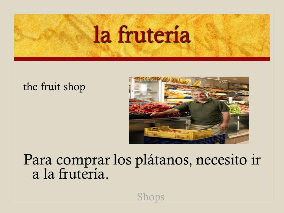 la frutería Para comprar los plátanos, necesito ir a la frutería. Shops the fruit shop